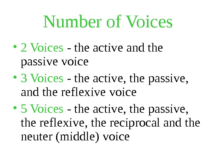 Number of Voices • 2 Voices - the active and the passive voice • 3 Voices