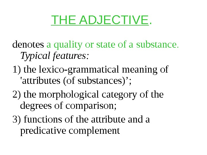 THE ADJECTIVE.  denotes a quality or state of a substance.  Typical features:  1)
