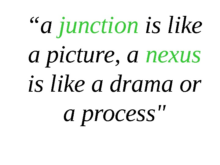 """ a junction is like a picture, a nexus  is like a drama or a"