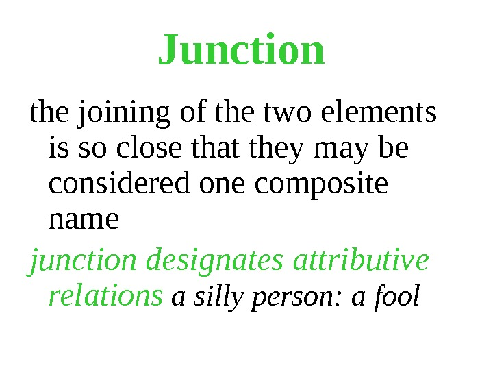Junction  the joining of the two elements is so close that they may be considered