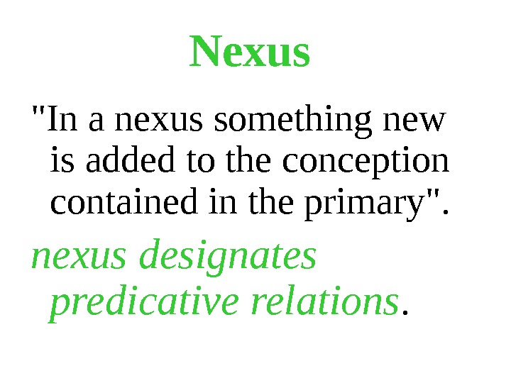 Nexus  In a nexus something new is added to the conception contained in the primary.