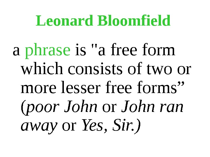Leonard Bloomfield  a phrase is a free form which consists of two or more lesser