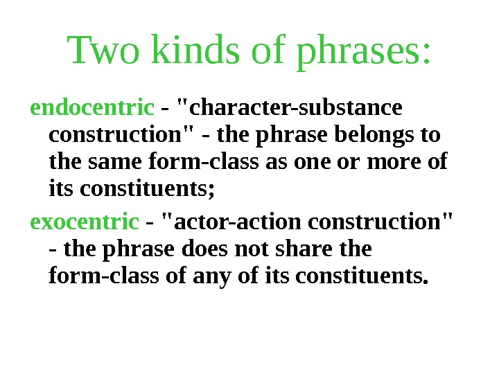 Two kinds of phrases: endocentric - character-substance construction - the phrase belongs to the same form-class
