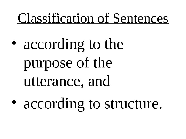 Classification of Sentences • according to the purpose of the utterance, and • according to structure.