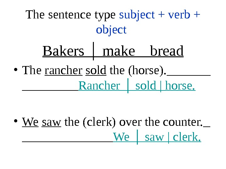 The sentence type subject + verb + object  Bakers │ make bread • The rancher