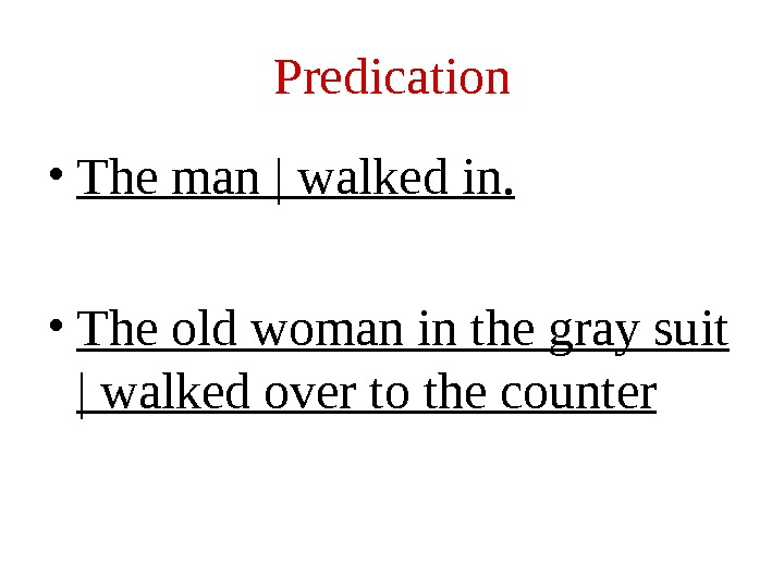 Predication • The man | walked in.  • The old woman in the gray suit