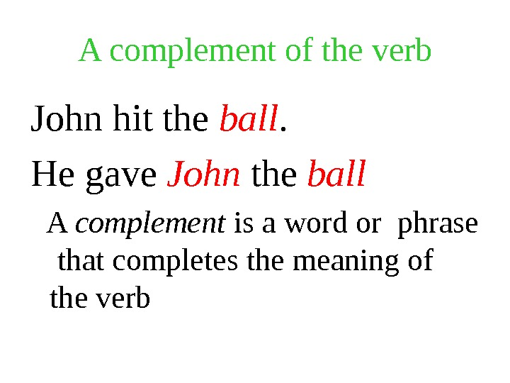 A complement of the verb John hit the ball. He gave John the ball A complement