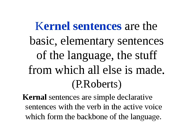 K ernel sentences are the basic, elementary sentences of the language, the stuff from