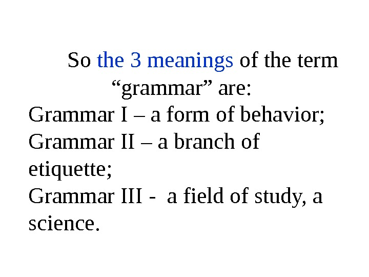 "So the 3 meanings of the term ""grammar"" are:  Grammar I – a form of"