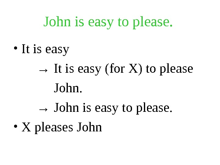 John is easy to please. • It is easy  → It is easy (for X)