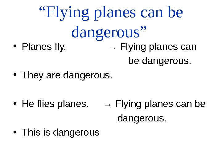 """ Flying planes can be dangerous""  • Planes fly.    → Flying planes"
