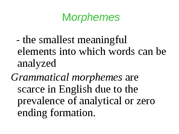 M orphemes  - the smallest meaningful elements into which words can be analyzed Grammatical