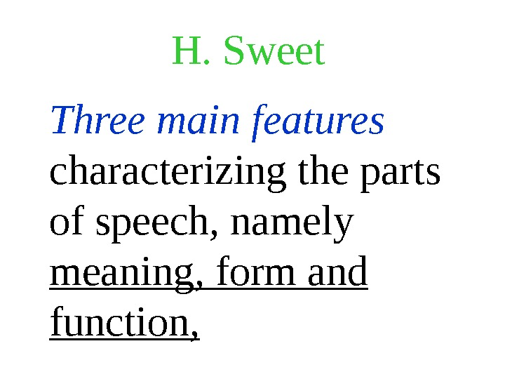 H. Sweet Three main features  characterizing the parts of speech, namely meaning, form and function,