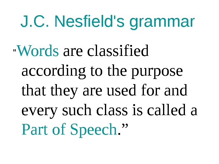 "J. C. Nesfield's grammar  "" Words are classified according to the purpose that they are"