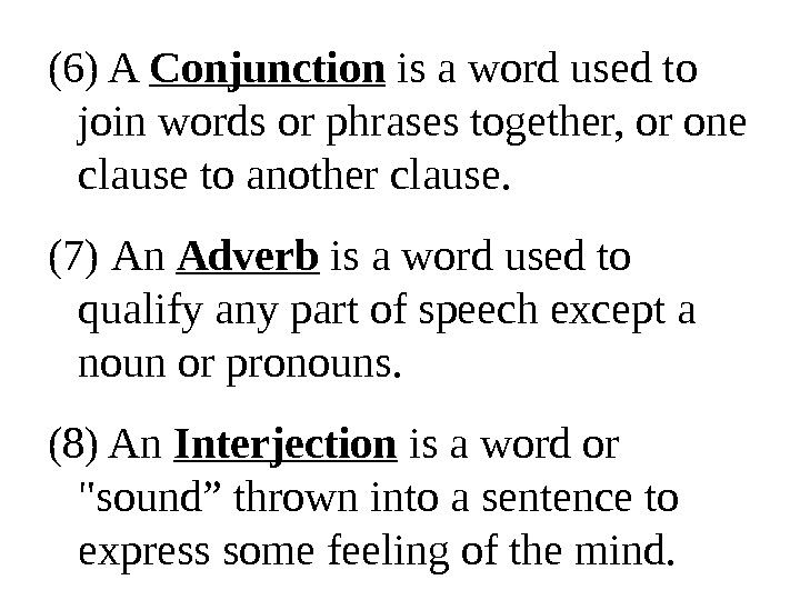 (6) A Conjunction is a word used to join words or phrases together, or one clause