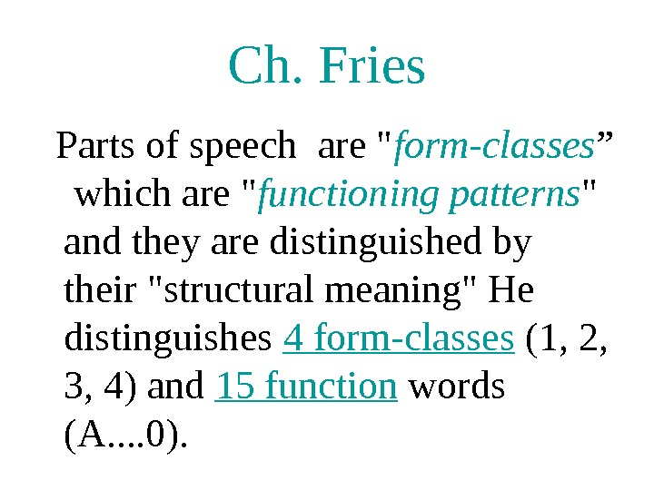 "Ch. Fries  Parts of speech are  form-classes ""  which are  functioning patterns"