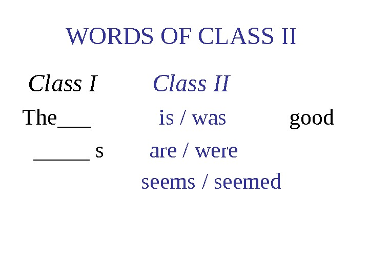 WORDS OF CLASS II Class I   Class II The___   is / was