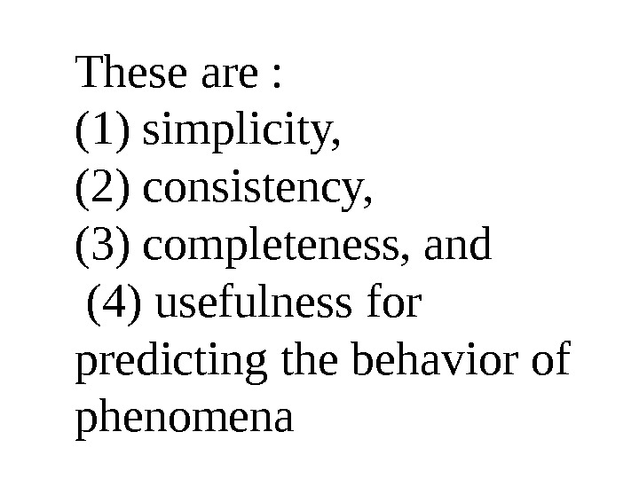 These are :  (1) simplicity,  (2) consistency,  (3) completeness, and  (4) usefulness