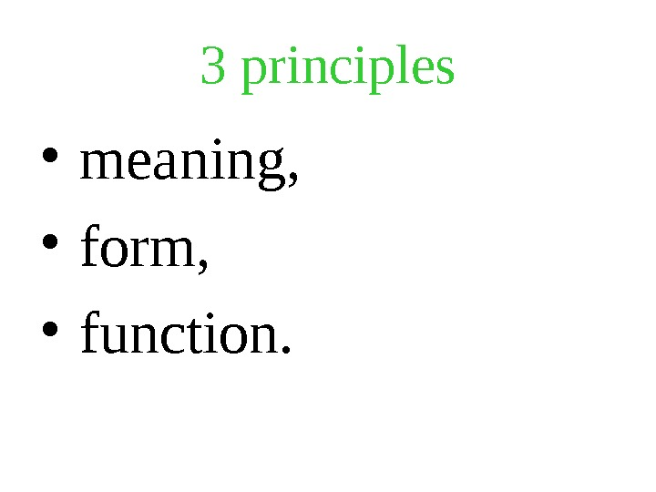 3  principles •  meaning,  •  form,  •  function.