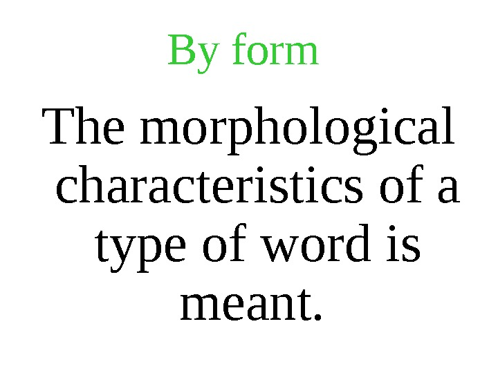 By form  The morphological characteristics of a type of word is meant.
