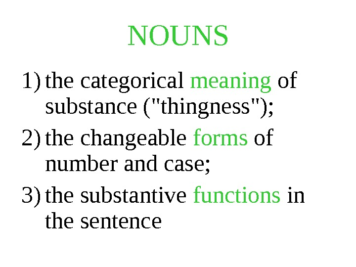 NOUNS  1) the categorical meaning of substance (thingness);  2) the changeable forms of