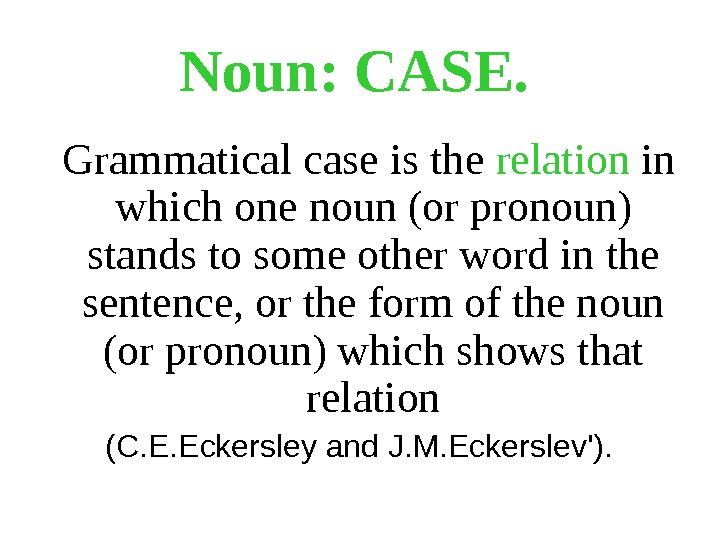 Noun: CASE.  Grammatical case is the relation in which one noun (or pronoun) stands to