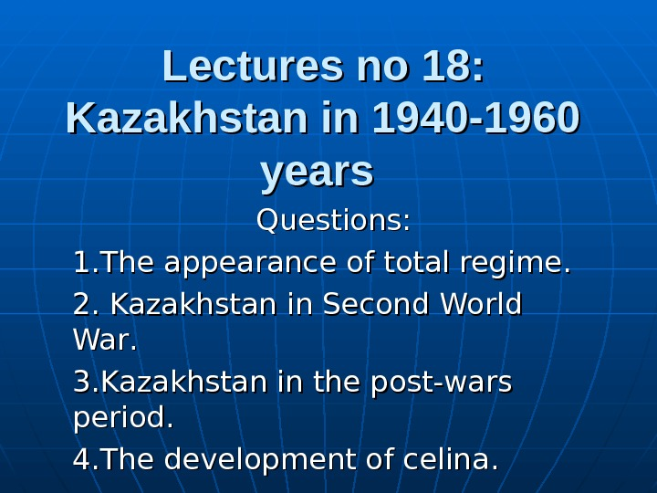 Lectures no 18: Kazakhstan in 1940 -1960 years  Questions: 1. 1. The appearance of