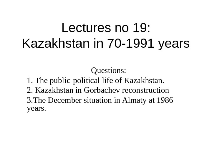 Lectures no 19: Kazakhstan in 70 -1991 years Questions: 1.  The public-political life of Kazakhstan.