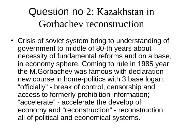 Question no 2 : Kazakhstan in Gorbachev reconstruction • Crisis of soviet system bring to understanding