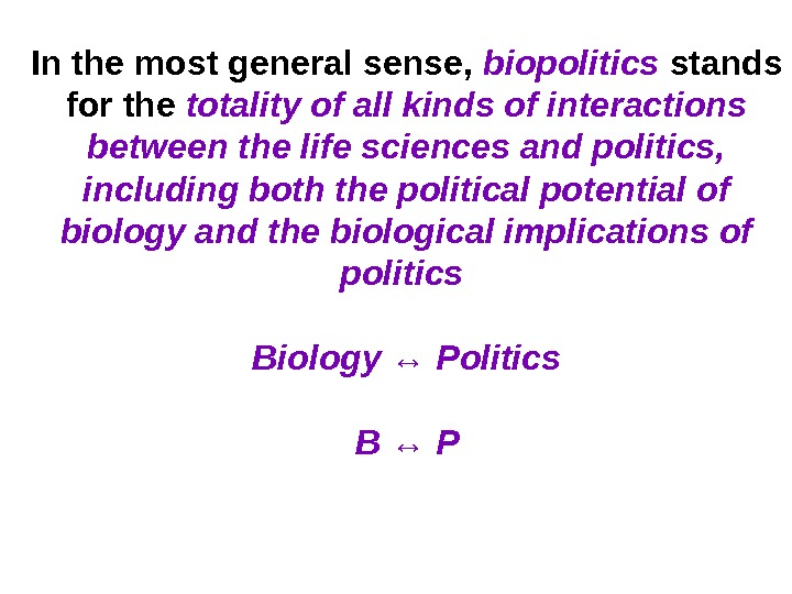 In the most general sense,  biopolitics  stands for the totality of all kinds of