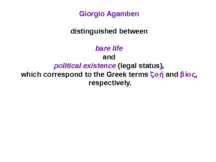 Giorgio Agamben distinguished between bare life  and political existence (legal status) ,  which correspond