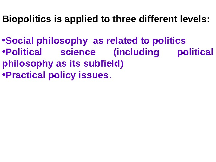 Biopolitics is applied to three different levels:  • Social philosophy as related to politics •