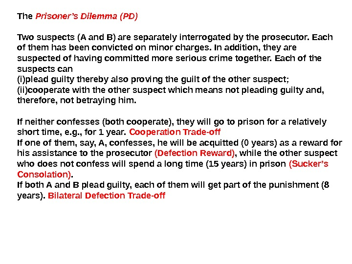 The Prisoner's Dilemma (PD) Two suspects (A and B) are separately interrogated by the prosecutor. Each