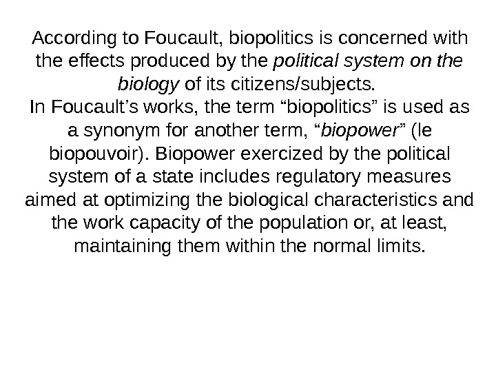 According to Foucault, biopolitics is concerned with the effects produced by the political system on the