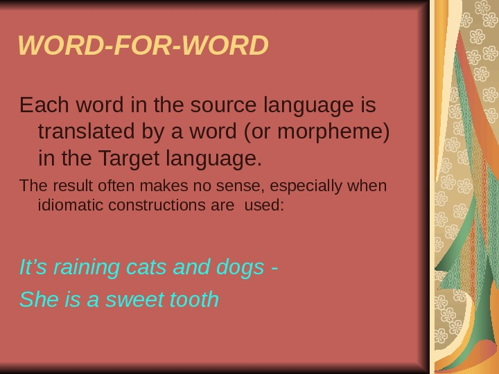 WORD-FOR-WORD Each word in the source language is translated by a word (or morpheme)