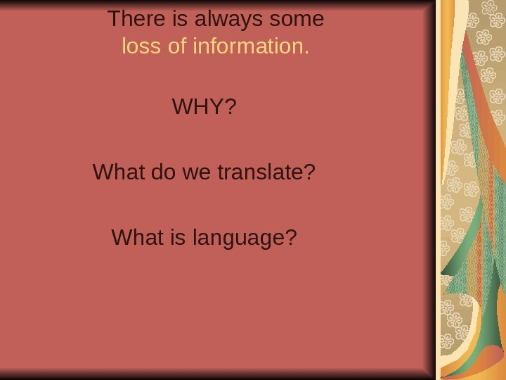 There is always some loss of information.  WHY? What do we translate? What