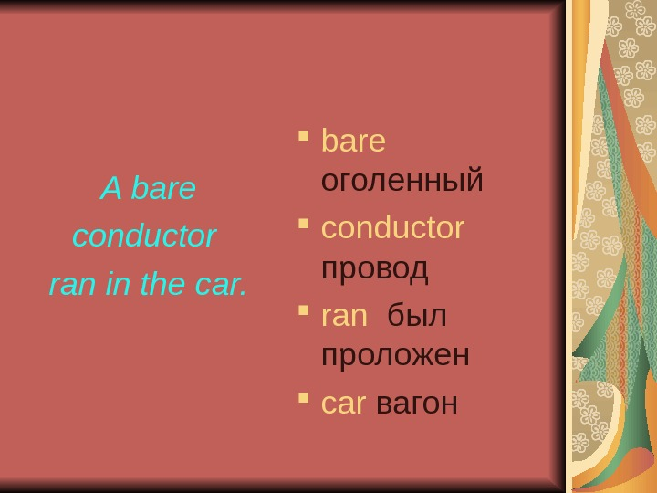 A bare conductor ran in the car.  bare  оголенный с onductor