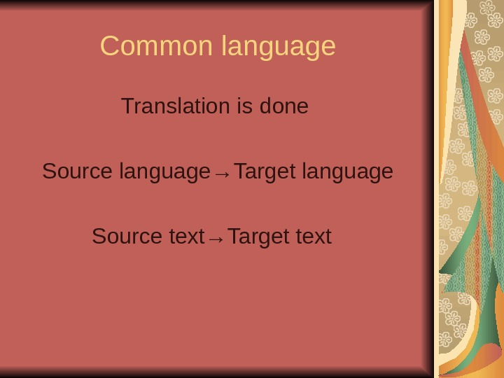 Common language Translation is done Source language→Target language Source text→Target text