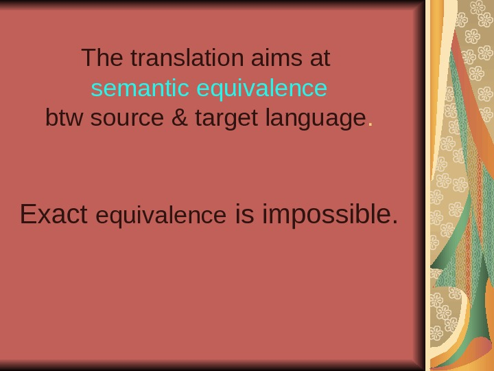 The translation aims at  semantic equivalence  btw source & target language. Exact