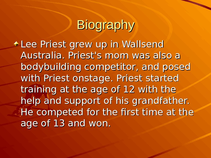 Biography Lee Priest grew up in Wallsend Australia. Priest's mom was also a bodybuilding competitor, and