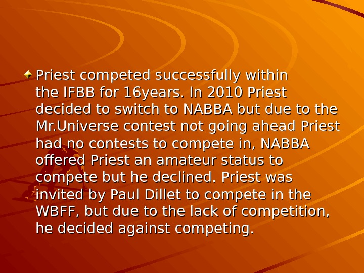 Priest competed successfully within the. IFBBfor 16 years. In 2010 Priest decided to switch to NABBA