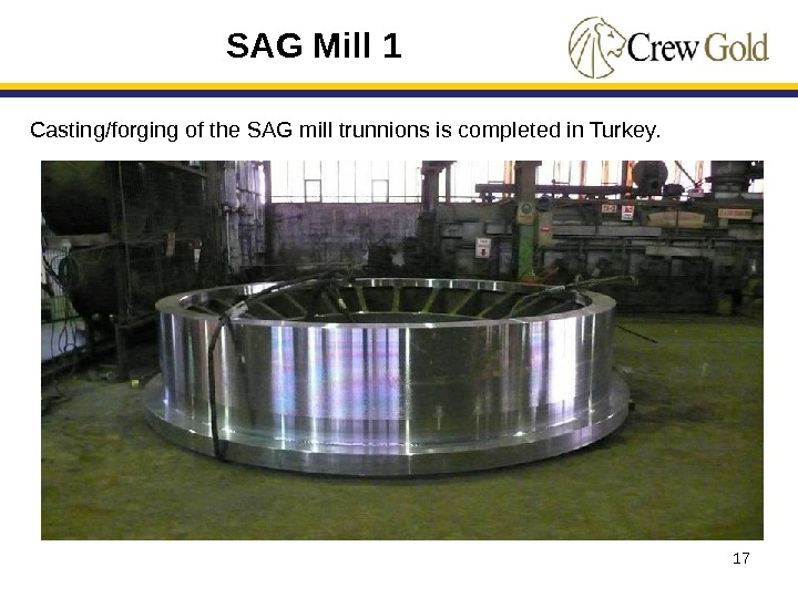 17 Casting/forging of the SAG mill trunnions is completed in Turkey.  SAG Mill 1
