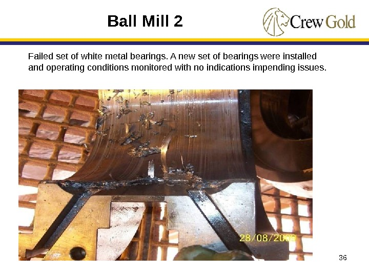 36 Ball Mill 2 Failed set of white metal bearings. A new set of bearings were