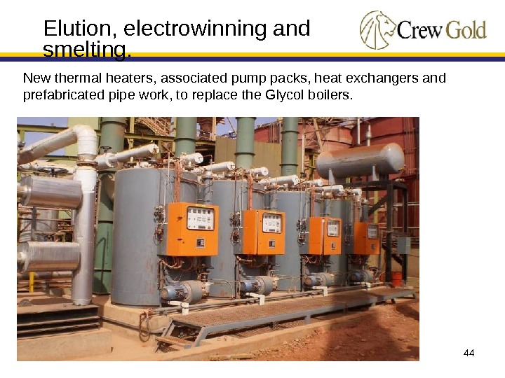 44 Elution, electrowinning and smelting. New thermal heaters, associated pump packs, heat exchangers and prefabricated pipe