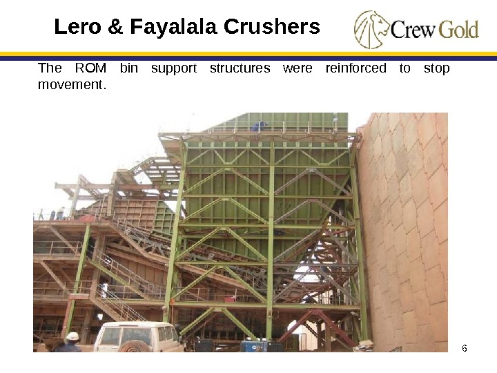 6 The ROM bin support structures were reinforced to stop movement. Lero & Fayalala Crushers