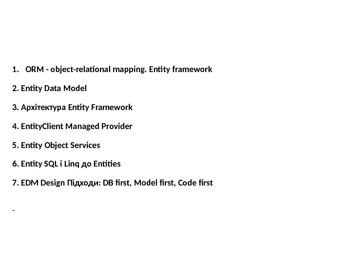 1. ORM - object-relational mapping. Entity framework 2. Entity Data Model 3.  Архітектура Entity Framework