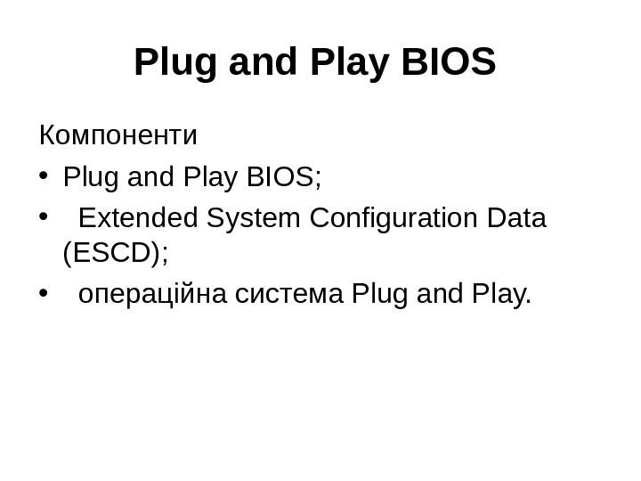 Plug and Play BIOS  Компоненти • Plug and Play BIOS;  • Extended System Configuration