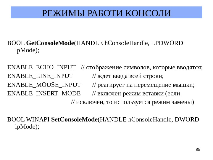 35 РЕЖИМЫ РАБОТИ КОНСОЛИ BOOL Get. Console. Mode (HANDLE h. Console. Handle, LPDWORD lp. Mode); ENABLE_ECHO_