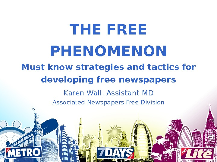 THE FREE PHENOMENON Must know strategies and tactics for developing free newspapers Karen Wall, Assistant MD