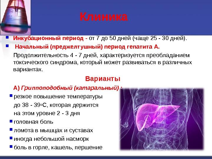 Клиника  Инкубационный период - от 7 до 50 дней (чаще 25 - 30 дней). Начальный